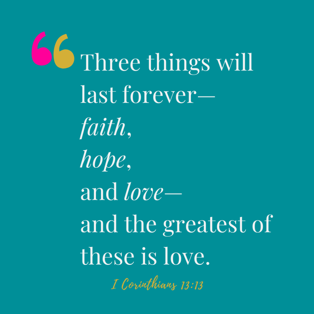 Three things will last forever—  faith, hope, and love. 1 corinthians 13:13